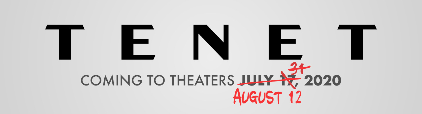 Tenet: Coming to Theaters July 17th, scratch that, July 31st, scratch that, August 12th